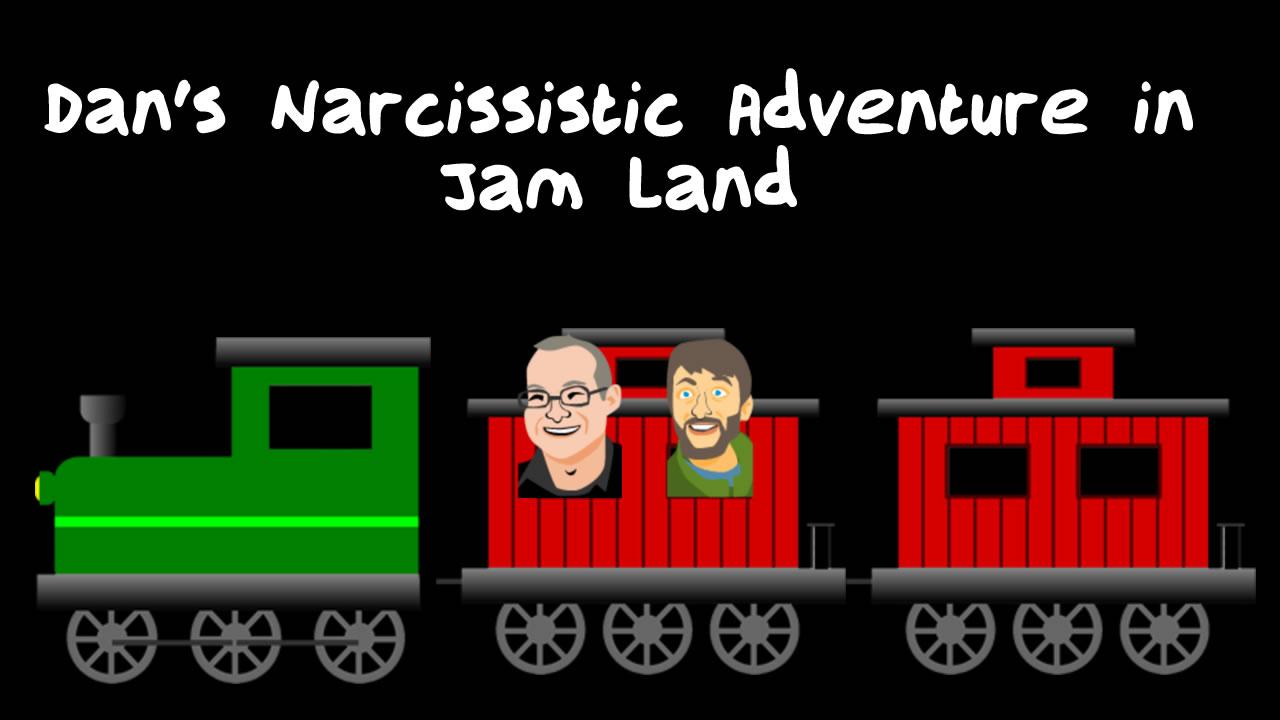 Dan's Narcissistic Adventure in Jam Land